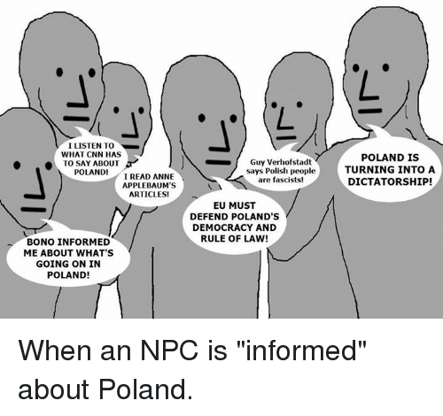 """cnn.com, Memes, and Today: ILISTEN TO  WHAT CNN HAS  Guy Verhofstadt  says Polish people  are fascists!  POLAND IS  TURNING INTO A  DICTATORSHIP!  .  TODAY.ABOUT A r.  POLAND!  I READ ANNE  APPLEBAUM'S  ARTICLES!  EU MUST  DEFEND POLAND'S  DEMOCRACY AND  RULE OF LAW!  BONO INFORMED  ME ABOUT WHAT'S  GOING ON IN  POLAND! When an NPC is """"informed"""" about  Poland."""