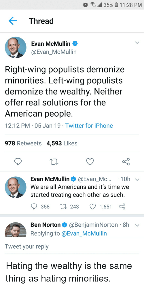 Iphone, Twitter, and American: ill 35%  11:28 PM  Thread  Evan McMullin  @Evan_McMullin  Right-wing populists demonize  minorities. Left-wing populists  demonize the wealthy. Neither  offer real solutions for the  American people  12:12 PM 05 Jan 19 Twitter for iPhone  978 Retweets 4,593 Likes  Evan McMullin@Evan_Mc...10h v  We are all Americans and it's time we  started treating each other as such  ס358 243 1,651  Ben Norton@BenjaminNorton 8h v  Replying to @Evan_McMullin  Tweet your reply