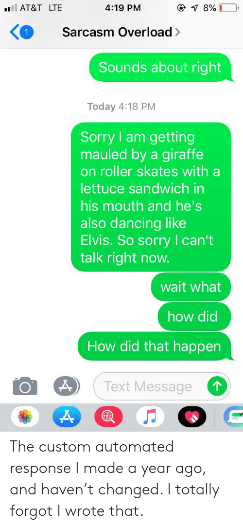 Dancing, Sorry, and At&t: ill AT&T LTE  4:19 PM  7 8%  Sarcasm Overload>  1  Sounds about right  Today 4:18 PM  Sorry am getting  mauled by a giraffe  on roller skates with a  lettuce sandwich in  his mouth and he's  also dancing like  Elvis. So sorry I can't  talk right now.  wait what  how did  How did that happen  Text Message The custom automated response I made a year ago, and haven't changed. I totally forgot I wrote that.