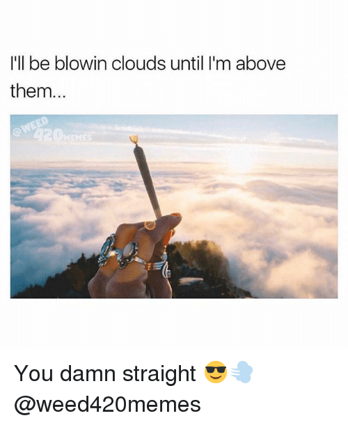 Weed, Marijuana, and Damned: I'll be blowin clouds until I'm above  them... You damn straight 😎💨 @weed420memes