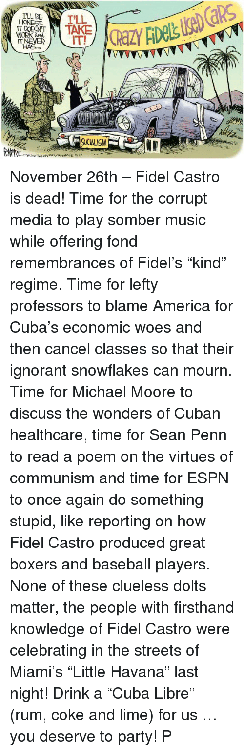 "Baseball, Espn, and Streets: I'LL BE  DOESN'  WORK  HAS,,  900IALISM November 26th – Fidel Castro is dead! Time for the corrupt media to play somber music while offering fond remembrances of Fidel's ""kind"" regime. Time for lefty professors to blame America for Cuba's economic woes and then cancel classes so that their ignorant snowflakes can mourn. Time for Michael Moore to discuss the wonders of Cuban healthcare, time for Sean Penn to read a poem on the virtues of communism and time for ESPN to once again do something stupid, like reporting on how Fidel Castro produced great boxers and baseball players. None of these clueless dolts matter, the people with firsthand knowledge of Fidel Castro were celebrating in the streets of Miami's ""Little Havana"" last night! Drink a ""Cuba Libre"" (rum, coke and lime) for us … you deserve to party! P"