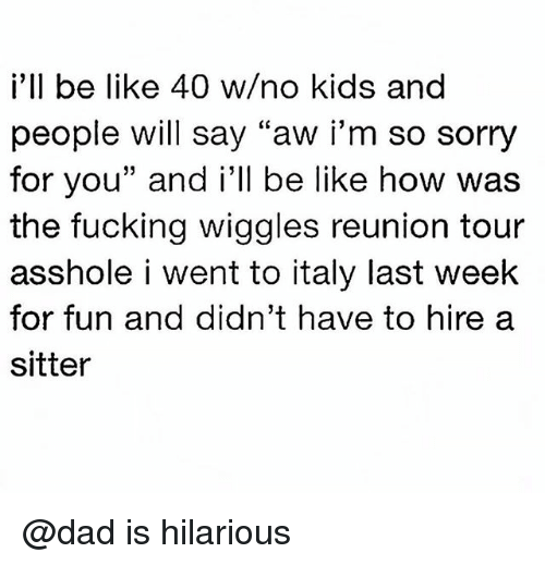 "Be Like, Dad, and Fucking: i'll be like 40 w/no kids and  people will say ""aw i'm so sorry  for you"" and i'll be like how was  the fucking wiggles reunion tour  asshole i went to italy last week  for fun and didn't have to hirea  sitter @dad is hilarious"