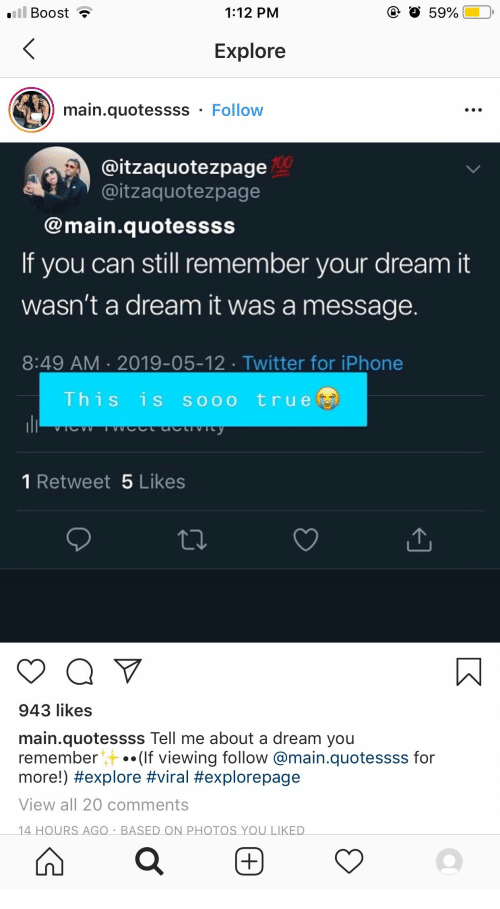 A Dream, Iphone, and True: ill Boost  1:12 PM  59%  Explore  main.quotessss  Follow  @itzaquotezpage0  @itzaquotezpage  @main.quotessss  If you can still remember your dream it  wasn't a dream it was a message.  8:49 AM 2019-05-12. Twitter for iPhone  This is sooo true  wetacvcy  AAOLA  1 Retweet 5 Likes  943 likes  main.quotessss Tell me about a dream you  remember  .(If viewing follow @main.quotessss for  more!) #explore #viral #explorepage  View all 20 comments  14 HOURS AGO BASED ON PHOTOS YOU LIKED  +