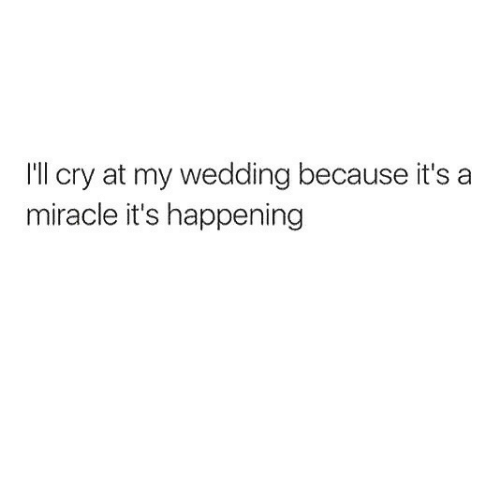 Wedding, Cry, and Happening: I'll cry at my wedding because it's a  miracle it's happening