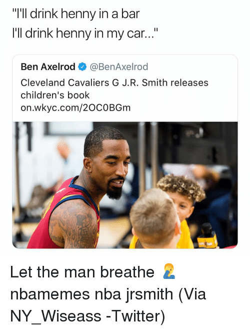 "Basketball, Cleveland Cavaliers, and Nba: ""I'll drink henny i  I'Il drink henny in my car...""  n a bar  Ben Axelrod ◆ @BenAxelrod  Cleveland Cavaliers G J.R. Smith releases  children's book  on.wkyc.com/20COBGm Let the man breathe 🤦‍♂️ nbamemes nba jrsmith (Via ‪NY_Wiseass ‬-Twitter)"