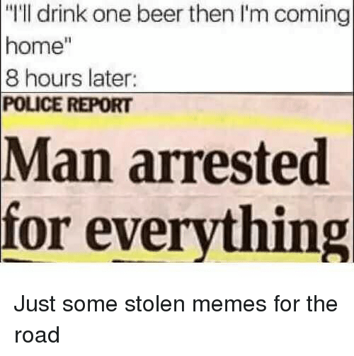 "Beer, Memes, and Police: ""I'll drink one beer then I'm coming  home""  8 hours later:  POLICE REPORT  Man  arrested  for everything Just some stolen memes for the road"