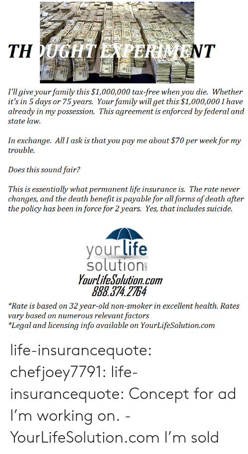 Family, Gif, and Life: I'll give your family this $1,000,000 tax-free when you die. Whether  it's in 5 days or 75 years. Your family will get this $1,000,000 I have  already in my possession. This agreement is enforced by federal and  state law.  In exchange. All I ask is that you pay me about $70 per week for my  trouble.  Does this sound fair?  This is essentially what permanent life insurance is. The rate never  changes, and the death benefit is payable for all forms of death after  the policy has been in force for 2years. Yes, that includes suicide.  your life  solution  YourlifeSolution.com  888.374 2754  *Rate is based on 32 year-old non-smoker in excellent health. Rates  vary based on numerous relevant factors  *Legal and licensing info available on YourLifeSolution.com life-insurancequote: chefjoey7791:  life-insurancequote:   Concept for ad I'm working on. -YourLifeSolution.com   I'm sold