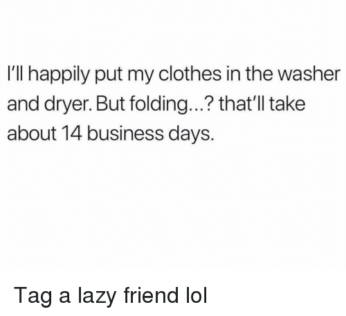 Dryer: I'll happily put my clothes in the washer  and dryer. But folding...? that'll take  about 14 business days. Tag a lazy friend lol