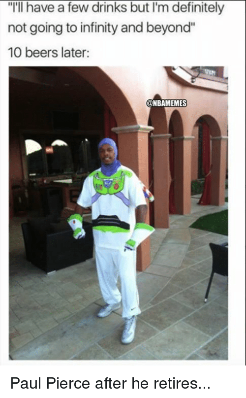 "Definitely, Nba, and Paul Pierce: ""I'll have a few drinks but I'm definitely  not going to infinity and beyond""  10 beers later:  NBAMEMES Paul Pierce after he retires..."