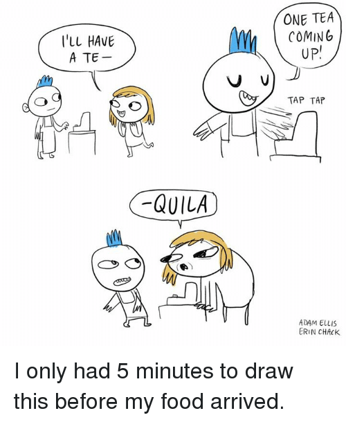 Chack: I'LL HAVE  A TE  QUILA  ONE TEA  COMING  UP!  V V  TAP TAP  ADAM ELLIS  ERIN CHACK. I only had 5 minutes to draw this before my food arrived.