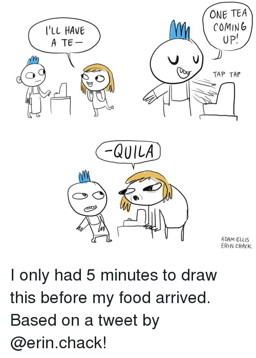 Chack: I'LL HAVE  A TE  QUILA  ONE TEA  COMING  UP  V V  TAP TAP  ADAM ELLIS  ERIN CHACK I only had 5 minutes to draw this before my food arrived. Based on a tweet by @erin.chack!