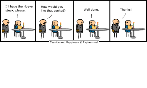 Dank, Cyanide and Happiness, and Happiness: I'll have the ribeyeHow would you  steak, please.  like that cooked?  Well done.  Thanks!  Cyanide and Happiness  Explosm.net