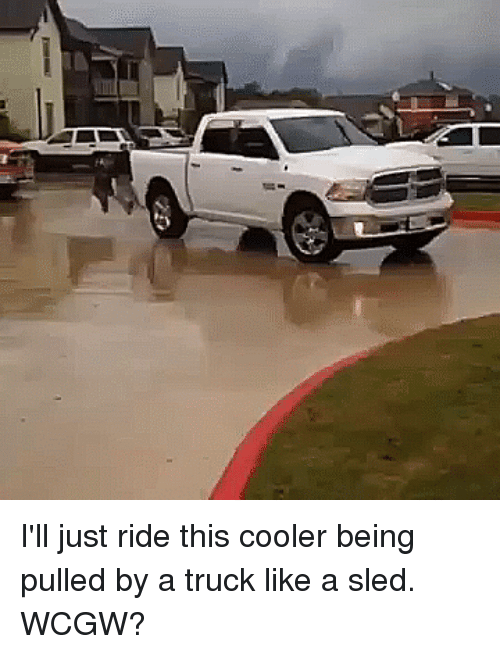 Wcgw, Trucking, and This: I'll just ride this cooler being pulled by a truck like a sled. WCGW?