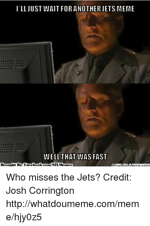 Meme, Nfl, and Http: ILL JUST WAIT FOR ANOTHER JETS MEME  WELL THAT WAS FAST Who misses the Jets?