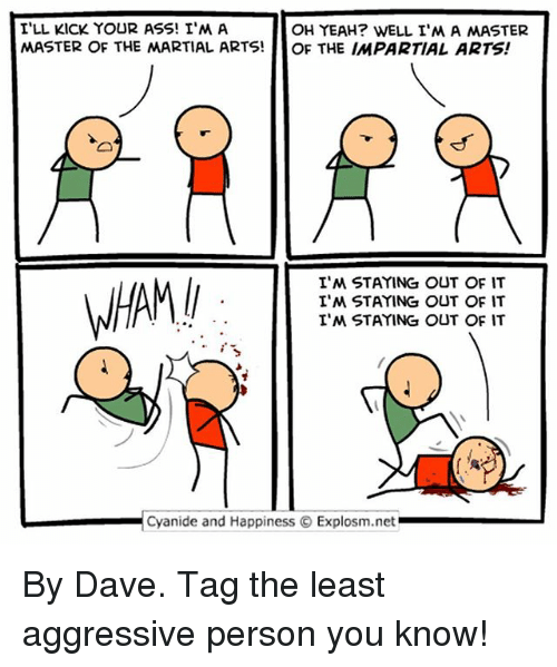 impartial: I'LL KICK YOUR ASS! I'MA  OH YEAH? WELL I'M A MASTER  MASTER OF THE MARTIAL ARTS!  OF THE IMPARTIAL ARTS!  I'M STAYING OUT OF IT  I'M STAYING OUT OF IT  I'M STAYING OUT OF IT  L Cyanide and Happiness O Explosm.net By Dave. Tag the least aggressive person you know!