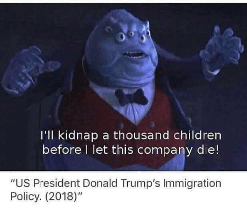 "Children, Immigration, and Company: I'll kidnap a thousand children  before I let this company die!  ""US President Donald Trump's Immigration  Policy. (2018)"""