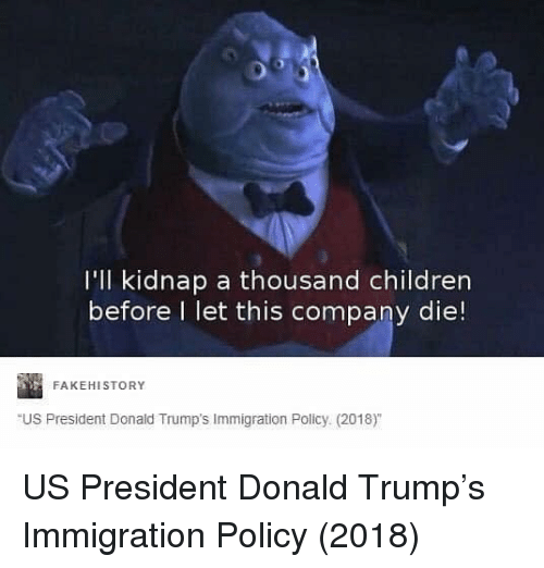 Children, Donald Trump, and Immigration: I'll kidnap a thousand children  before l let this company die!  FAKEHISTORY  US President Donald Trump's Immigration Policy (2018) US President Donald Trump's Immigration Policy (2018)