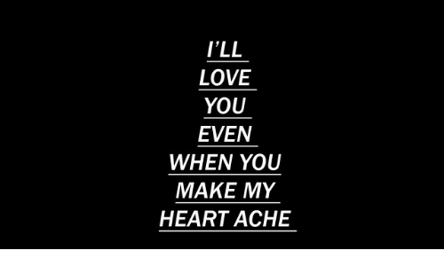 Make My: I'LL  LOVE  YOU  EVEN  WHEN YOU  MAKE MY  HEART ACHE
