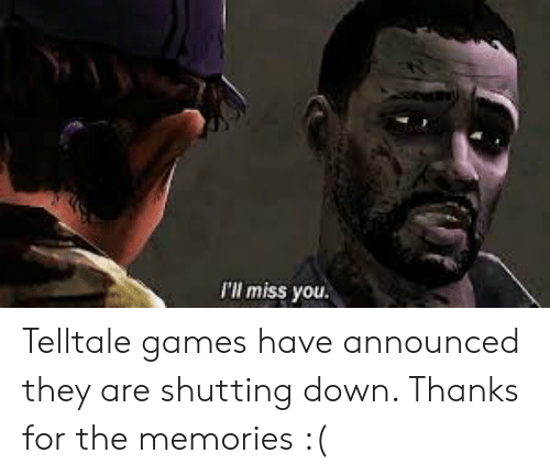 Games, Down, and They: I'll miss you. Telltale games have announced they are shutting down. Thanks for the memories :(