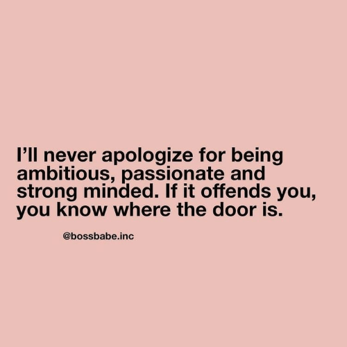 Passionate, Strong, and Never: I'll never apologize for being  ambitious, passionate and  strong minded. If it offends you,  you know where the door is.  @bossbabe.inc