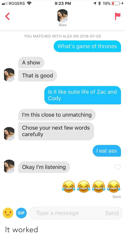 Ass, Game of Thrones, and Gif: ill ROGERS  9:23 PM  Alex  YOU MATCHED WITH ALEX ON 2018-07-03  What's game of thrones  A show  That is good  Is it like suite life of Zac and  Cody  I'm this close to unmatching  Chose your next few words  carefully  l eat ass  Okay I'm listening  Sent  GIF  Type a message  Send It worked