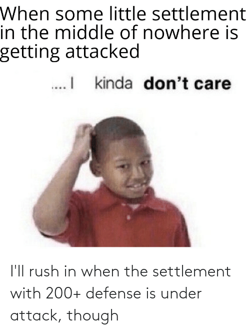 Rush: I'll rush in when the settlement with 200+ defense is under attack, though