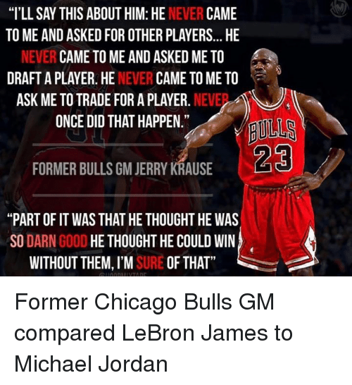 """Jerri: """"I'LL SAY THIS ABOUT HIM: HE  NEVER  CAME  TO ME AND ASKEDFOR OTHER PLAYERS... HE  NEVER CAME TO ME AND ASKED ME TO  DRAFT A PLAYER. HE  NEVER  CAME TO ME TO  ASK ME TO TRADE FOR A PLAYER.  NEVE  ONCE DID THAT HAPPEN.""""  FORMER BULLS GM JERRY KRAUSE  """"PART OF IT WAS THAT HE THOUGHT HE WAS  SO  DARN  GOOD  HE THOUGHT HE COULD WIN  WITHOUT THEM, I'M  SURE OF THAT Former Chicago Bulls GM compared LeBron James to Michael Jordan"""