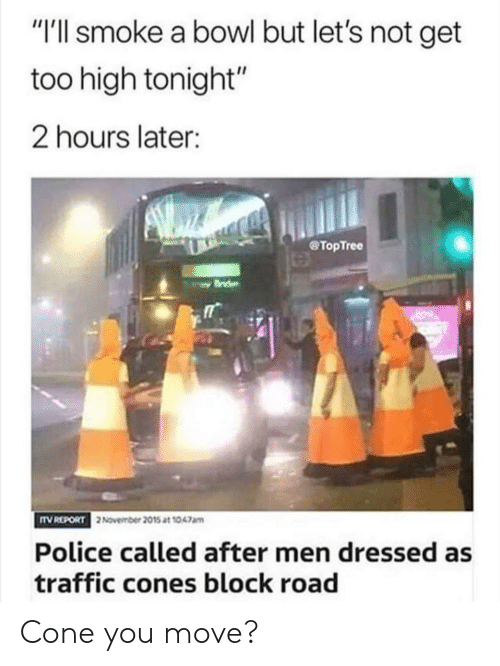 "cones: ""I'll smoke a bowl but let's not get  too high tonight""  2 hours later:  TopTree  TV REPORT  2November 2015 at 1047am  Police called after men dressed as  traffic cones block road Cone you move?"