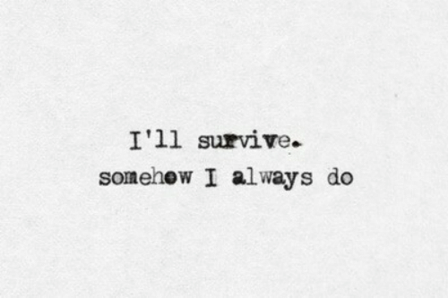 Always, Ill, and Survive: I'll survive.  somehew I always do