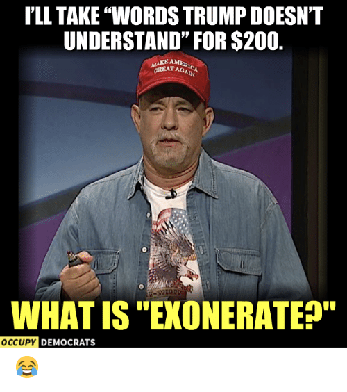 "Occupy Democrats: I'LL TAKE ""WORDS TRUMP DOESNT  UNDERSTAND"" FOR $200.  MAKE AM  GREATAG  WHAT IS ""EXONERATEP""  OCCUPY DEMOCRATS 😂"