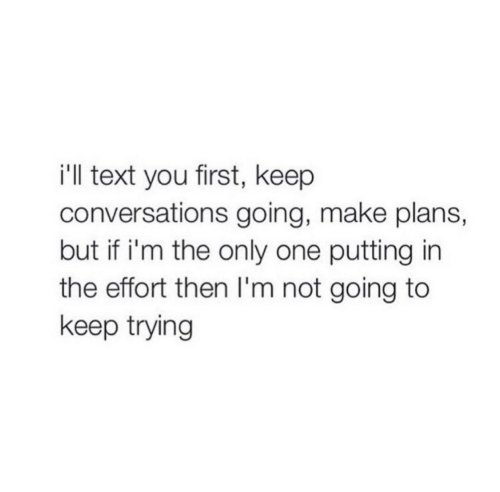Text, Only One, and One: i'll text you first, keep  conversations going, make plans,  but if i'm the only one putting in  the effort then I'm not going to  keep trying