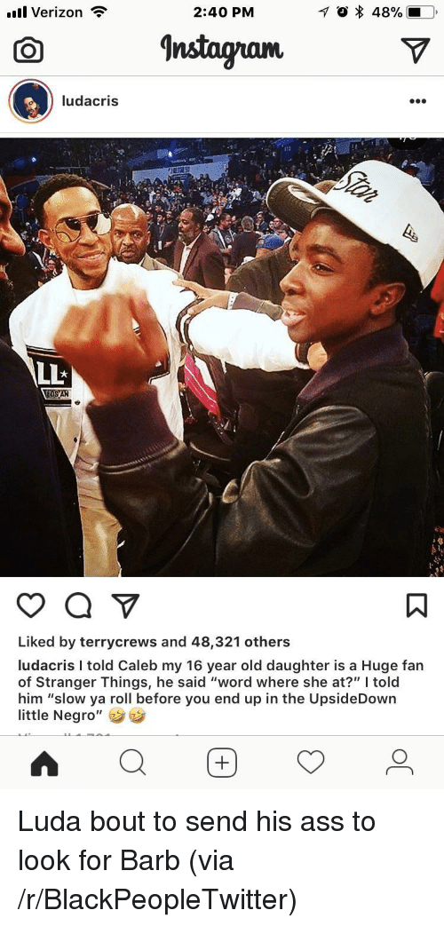 """Ass, Blackpeopletwitter, and Ludacris: ill Verizon  2:40 PM  O nstagramV  ludacris  1T2  LLt  Liked by terrycrews and 48,321 others  ludacris I told Caleb my 16 year old daughter is a Huge fan  of Stranger Things, he said """"word where she at?"""" told  him """"slow ya roll before you end up in the UpsideDown  little Negro"""" <p>Luda bout to send his ass to look for Barb (via /r/BlackPeopleTwitter)</p>"""