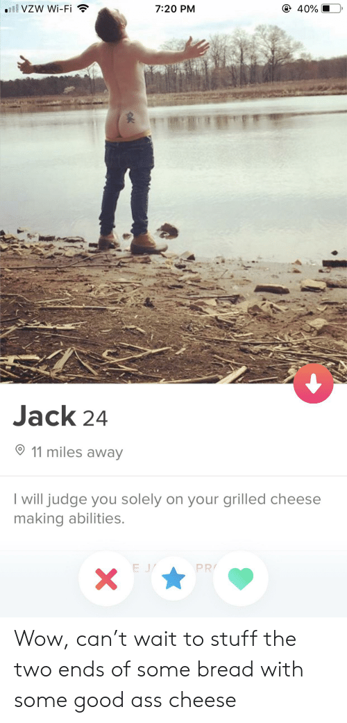 Ass, Wow, and Good: ill VZW Wi-Fi  7:20 PM  40%  Jack 24  11 miles away  I will judge you solely on your grilled cheese  making abilities.  PR  E J/  X  0K Wow, can't wait to stuff the two ends of some bread with some good ass cheese