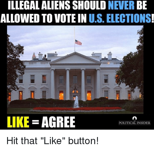 "Aliens, Never, and Voting: ILLEGAL ALIENS SHOULD NEVER BE  ALLOWED TO VOTE IN U.S. ELECTIONS  LIKE AGREE Hit that ""Like"" button!"