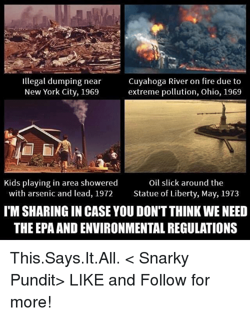 epa: illegal dumping near  Cuyahoga River on fire due to  New York City, 1969  extreme pollution, Ohio, 1969  Kids playing in area showered  Oil slick around the  with arsenic and lead, 1972 Statue of Liberty, May, 1973  ITM SHARING IN CASE YOU DON'T THINK WE NEED  THE EPA ANDENVIRONMENTAL REGULATIONS This.Says.It.All.  < Snarky Pundit> LIKE and Follow for more!