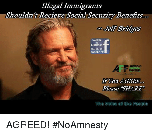 "Facebook, Memes, and 🤖: Illegal Immigrants  Shouldnt Recieve Social Security Benefits..  Jeff Bridges  NATION  IN  DISTRESS  like us on  facebook  If You AGREE.  Please ""SHARE  The Veiee of the People AGREED! #NoAmnesty"