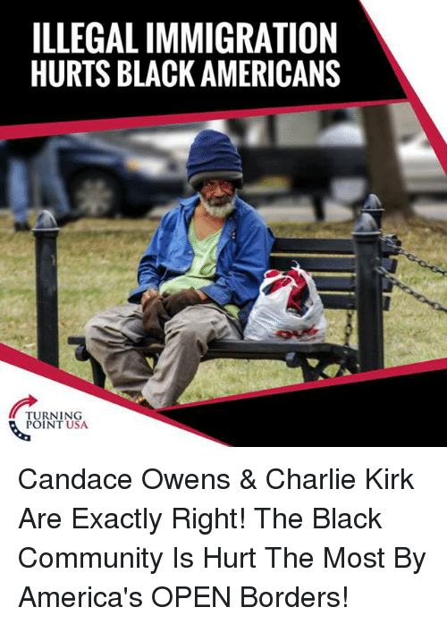 Charlie, Community, and Memes: ILLEGAL IMMIGRATION  HURTS BLACK AMERICANS  TURNING  POINT USA Candace Owens & Charlie Kirk Are Exactly Right! The Black Community Is Hurt The Most By America's OPEN Borders!
