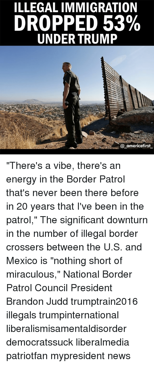 "Energy, Memes, and News: ILLEGALIMMIGRATION  DROPPED 53%  UNDER TRUMP  @ americafirst ""There's a vibe, there's an energy in the Border Patrol that's never been there before in 20 years that I've been in the patrol,"" The significant downturn in the number of illegal border crossers between the U.S. and Mexico is ""nothing short of miraculous,"" National Border Patrol Council President Brandon Judd trumptrain2016 illegals trumpinternational liberalismisamentaldisorder democratssuck liberalmedia patriotfan mypresident news"