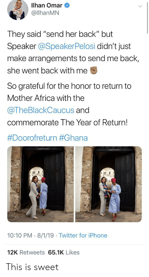 """Arrangements: Illhan Omar  @llhanMN  They said """"send her back"""" but  Speaker @SpeakerPelosi didn't just  make arrangements to send me back,  she went back with me  So grateful for the honor to return to  Mother Africa with the  @TheBlackCaucus and  commemorate The Year of Return!  #Doorofreturn #Ghana  10:10 PM 8/1/19 Twitter for iPhone  12K Retweets 65.1K Likes This is sweet"""