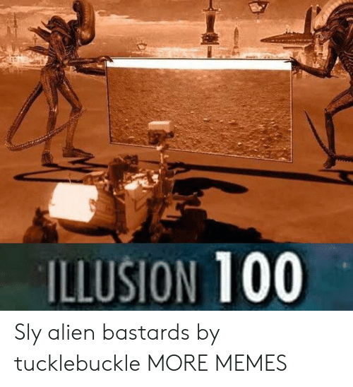 Sly: ILLUSION 100 Sly alien bastards by tucklebuckle MORE MEMES