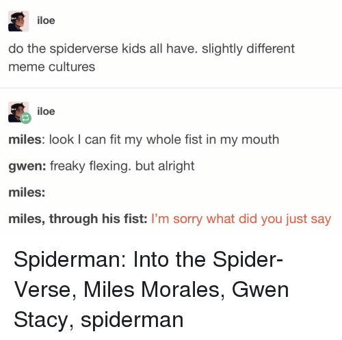 Meme, Sorry, and Spider: iloe  do the spiderverse kids all have. slightly different  meme cultures  iloe  miles: look I can fit my whole fist in my mouth  gwen: freaky flexing. but alright  miles:  miles, through his fist: I'm sorry what did you just say Spiderman: Into the Spider-Verse, Miles Morales, Gwen Stacy, spiderman