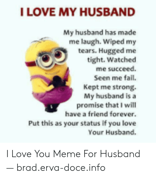 Love, Meme, and I Love You: ILOVE MY HUSBAND  My husband has made  me laugh. Wiped my  tears. Hugged me  tight. Watched  me succeed  Seen me fal.  Kept me strong.  My husband is a  promise that I will  have a friend forever  Put this as your status if you love  Your Husband. I Love You Meme For Husband — brad.erva-doce.info