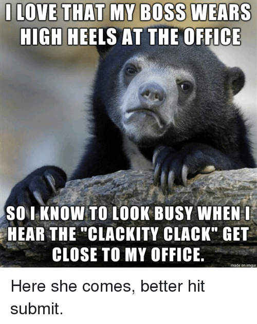 """The Office, Imgur, and Office: ILOVE THAT MY BOSS WEARS  HIGH HEELS AT THE OFFICE  SO I KNOW TO IOOK BUSY WHEN  HEAR THE """"CLACKITY CLACK"""" GET  CLOSE TO MY OFFICE  made on imgur Here she comes, better hit submit."""