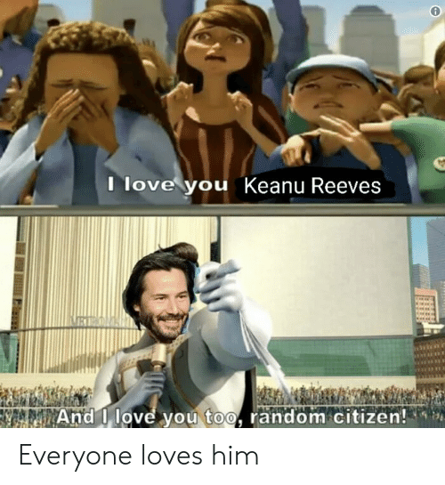 love you too: Ilove you Keanu Reeves  REON  And I love you too, random citizen! Everyone loves him