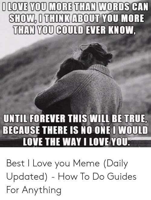 Love, Meme, and True: ILOVE YOU MORE THAN WORDS CAN  SHOW,THINK ABOUT YOU MORE  THAN YOU COULD EVER KNOW  UNTIL FOREVER THIS WILL BE TRUE  BECAUSE THERE IS NO ONE I WOULD  LOVE THE WAY I LOVE YOU Best I Love you Meme (Daily Updated) - How To Do Guides For Anything