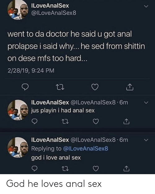 Anal Sex, Doctor, and God: ILoveAnalSex  ILoveAnalSex8  went to da doctor he said u got anal  prolapse i said why... he sed from shittirn  on dese mfs too hard  2/28/19, 9:24 PM  ILoveAnalSex @ILoveAnalSex8.6m  jus playin i had anal sex  ILoveAnalSex @ILoveAnalSex8.6m  Replying to @ILoveAnalSex8  god i love anal sex God he loves anal sex