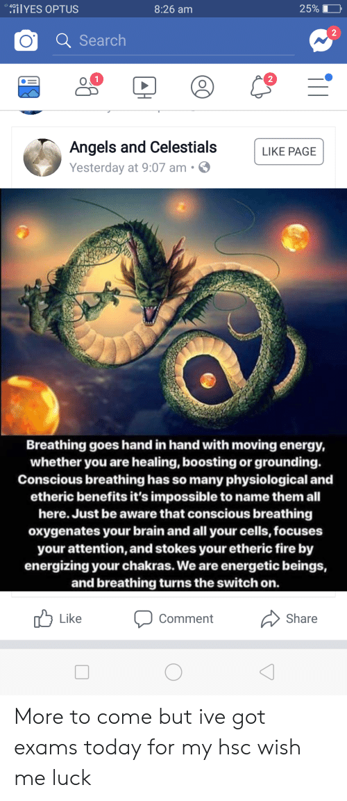 Energy, Fire, and Angels: ilYES OPTUS  25% D  4G+  8:26 am  2  Q Search  2  Angels and Celestials LIKE PAGE  Yesterday at 9:07 am.  Breathing goes hand in hand with moving energy,  whether you are healing, boosting or grounding.  Conscious breathing has so many physiological and  etheric benefits it's impossible to name them all  here. Just be aware that conscious breathing  oxygenates your brain and all your cells, focuses  your attention, and stokes your etheric fire by  energizing your chakras. We are energetic beings,  and breathing turns the switch on  Like  Share  Comment More to come but ive got exams today for my hsc wish me luck