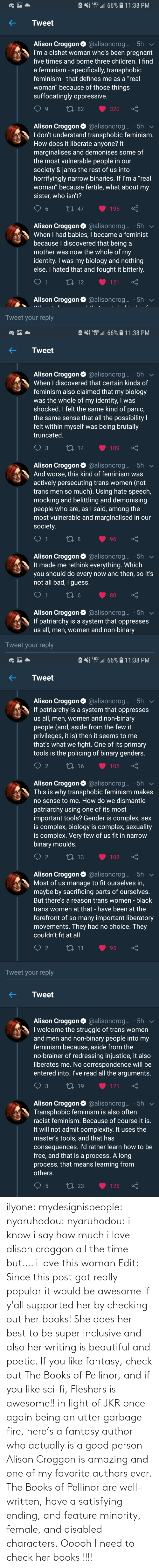 she: ilyone:  mydesignispeople:  nyaruhodou:  nyaruhodou:  i know i say how much i love alison croggon all the time but…. i love this woman   Edit: Since this post got really popular it would be awesome if y'all supported her by checking out her books! She does her best to be super inclusive and also her writing is beautiful and poetic. If you like fantasy, check out The Books of Pellinor, and if you like sci-fi, Fleshers is awesome!!   in light of JKR once again being an utter garbage fire, here's a fantasy author who actually is a good person  Alison Croggon is amazing and one of my favorite authors ever. The Books of Pellinor are well-written, have a satisfying ending, and feature minority, female, and disabled characters.  Ooooh I need to check her books !!!!