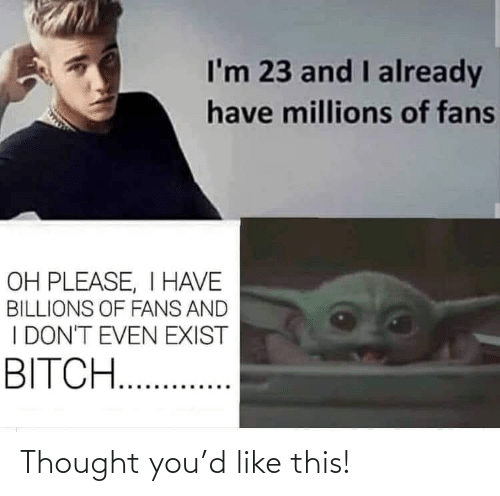 Billions: I'm 23 and I already  have millions of fans  OH PLEASE, I HAVE  BILLIONS OF FANS AND  I DON'T EVEN EXIST  BITCH. . Thought you'd like this!