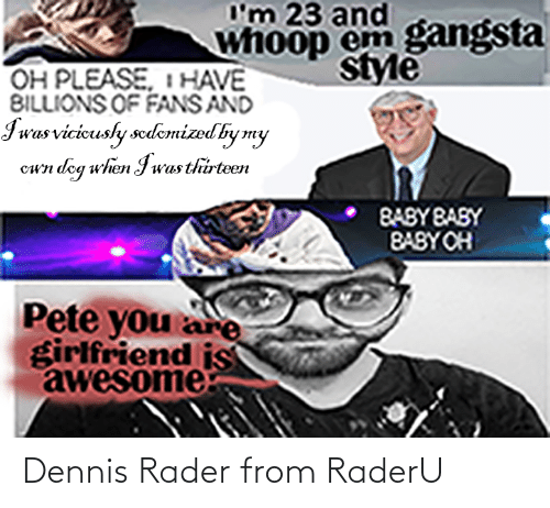 Billions: I'm 23 and  whoop em gangsta  style  OH PLEASE, I HAVE  BILLIONS OF FANS AND  Iwas vicicusly sedemtized by my  wn dog when Iwas thirteen  o  BABY BASY  BABY OH  Pete you are  girlfriend is  awesome Dennis Rader from RaderU